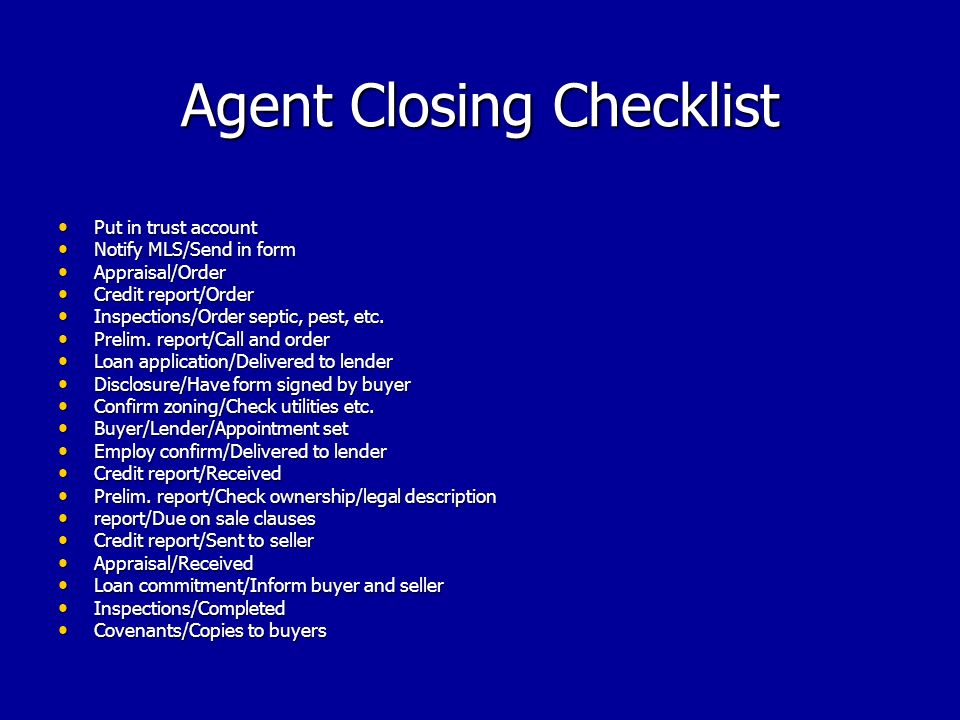 Agent Closing Checklist Put in trust account Put in trust account Notify MLS/Send in form Notify MLS/Send in form Appraisal/Order Appraisal/Order Credit report/Order Credit report/Order Inspections/Order septic, pest, etc.