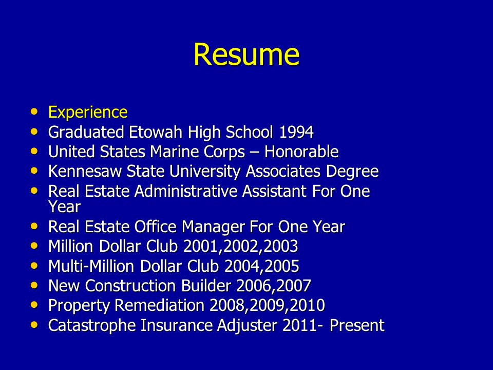 Resume Experience Experience Graduated Etowah High School 1994 Graduated Etowah High School 1994 United States Marine Corps – Honorable United States Marine Corps – Honorable Kennesaw State University Associates Degree Kennesaw State University Associates Degree Real Estate Administrative Assistant For One Year Real Estate Administrative Assistant For One Year Real Estate Office Manager For One Year Real Estate Office Manager For One Year Million Dollar Club 2001,2002,2003 Million Dollar Club 2001,2002,2003 Multi-Million Dollar Club 2004,2005 Multi-Million Dollar Club 2004,2005 New Construction Builder 2006,2007 New Construction Builder 2006,2007 Property Remediation 2008,2009,2010 Property Remediation 2008,2009,2010 Catastrophe Insurance Adjuster 2011- Present Catastrophe Insurance Adjuster 2011- Present