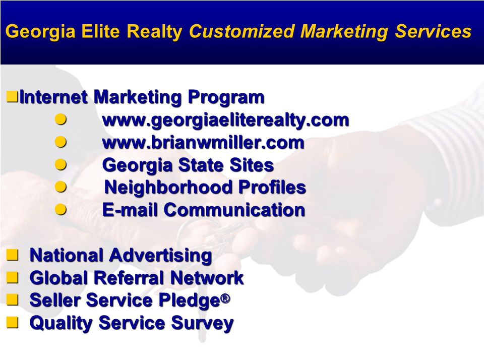 Internet Marketing Program www.georgiaeliterealty.com www.brianwmiller.com Georgia State Sites Neighborhood Profiles E-mail Communication National Advertising Global Referral Network Seller Service Pledge ® Quality Service Survey Internet Marketing Program www.georgiaeliterealty.com www.brianwmiller.com Georgia State Sites Neighborhood Profiles E-mail Communication National Advertising Global Referral Network Seller Service Pledge ® Quality Service Survey Georgia Elite Realty Customized Marketing Services