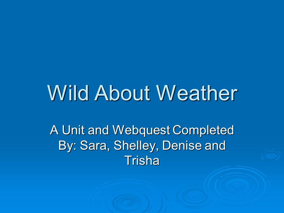 Wild About Weather A Unit and Webquest Completed By: Sara, Shelley, Denise and Trisha