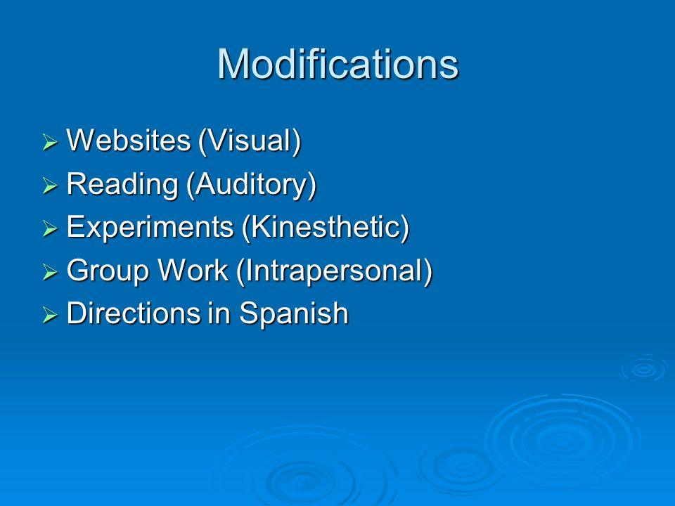 Modifications Websites (Visual) Websites (Visual) Reading (Auditory) Reading (Auditory) Experiments (Kinesthetic) Experiments (Kinesthetic) Group Work (Intrapersonal) Group Work (Intrapersonal) Directions in Spanish Directions in Spanish