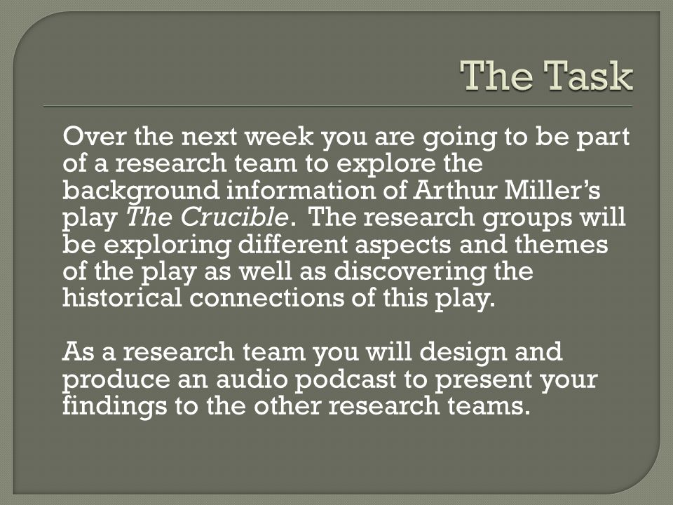 Over the next week you are going to be part of a research team to explore the background information of Arthur Millers play The Crucible.