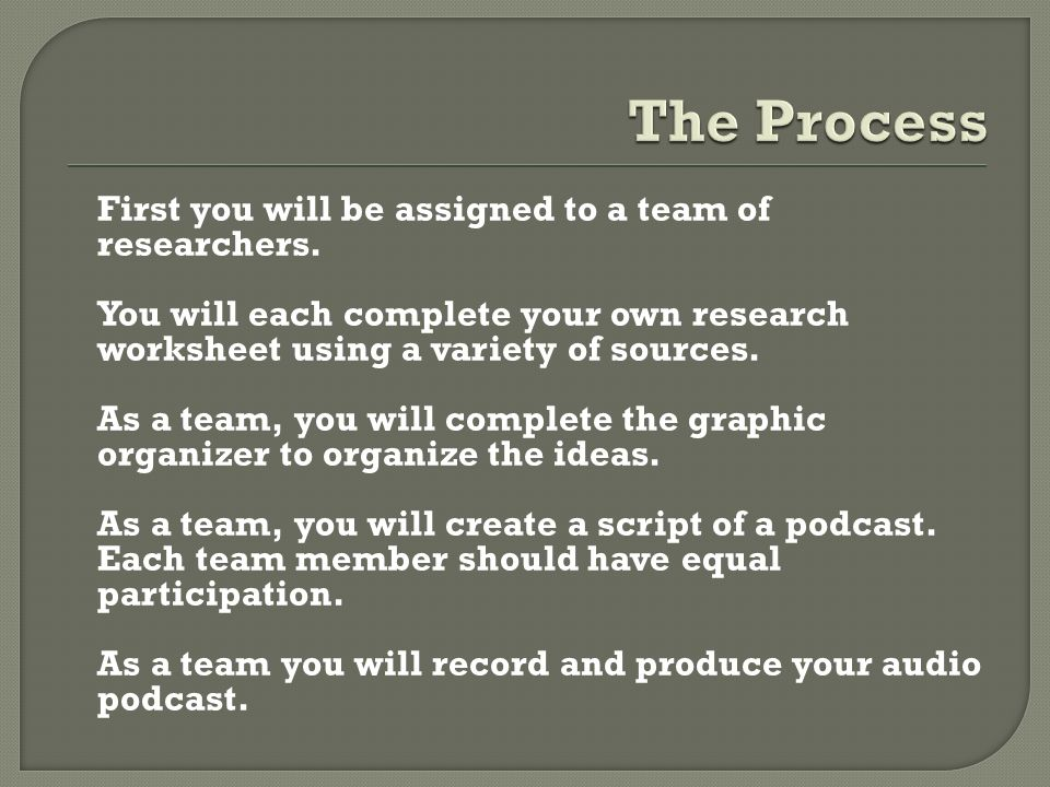 First you will be assigned to a team of researchers.