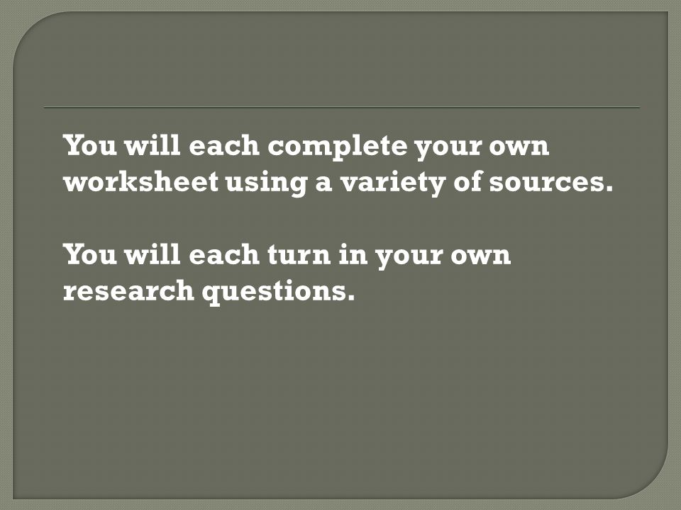 You will each complete your own worksheet using a variety of sources. You will each turn in your own research questions.