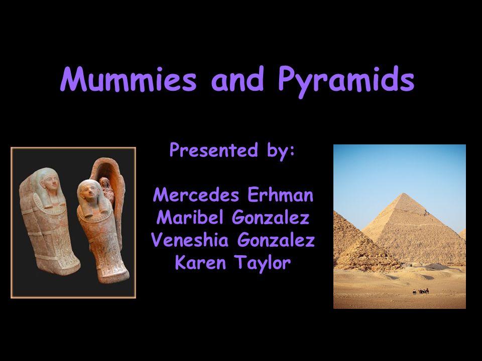 Mummies and Pyramids Presented by: Mercedes Erhman Maribel Gonzalez Veneshia Gonzalez Karen Taylor