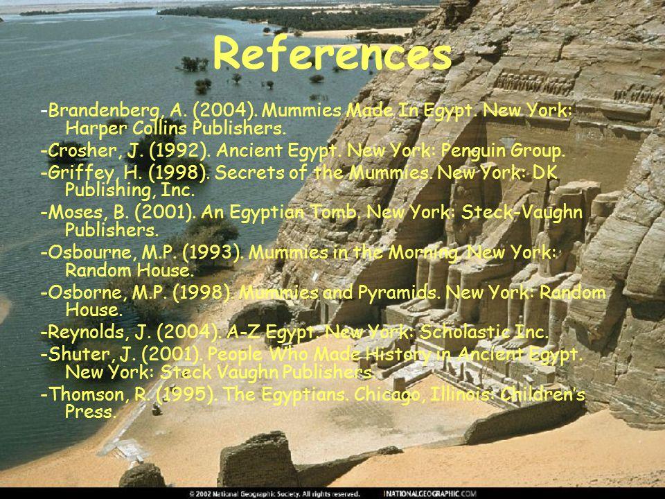 References -Brandenberg, A. (2004). Mummies Made In Egypt. New York: Harper Collins Publishers. -Crosher, J. (1992). Ancient Egypt. New York: Penguin