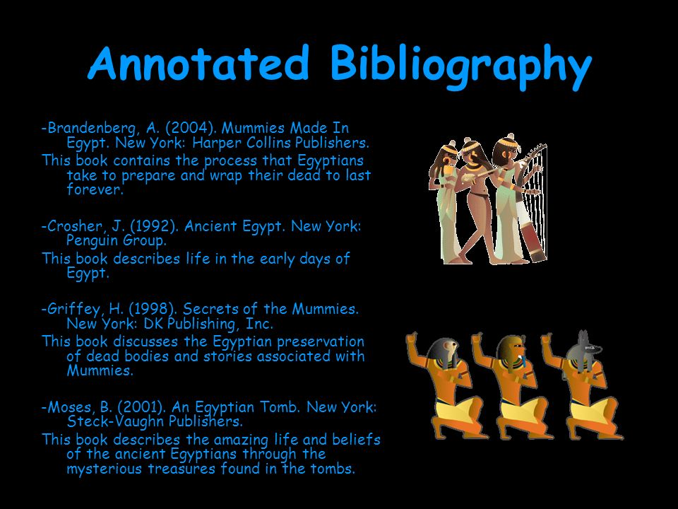 Annotated Bibliography -Brandenberg, A. (2004). Mummies Made In Egypt. New York: Harper Collins Publishers. This book contains the process that Egypti