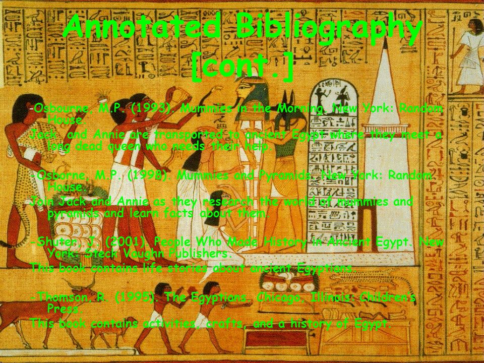 Annotated Bibliography [cont.] - Osbourne, M.P. (1993). Mummies in the Morning. New York: Random House. Jack and Annie are transported to ancient Egyp