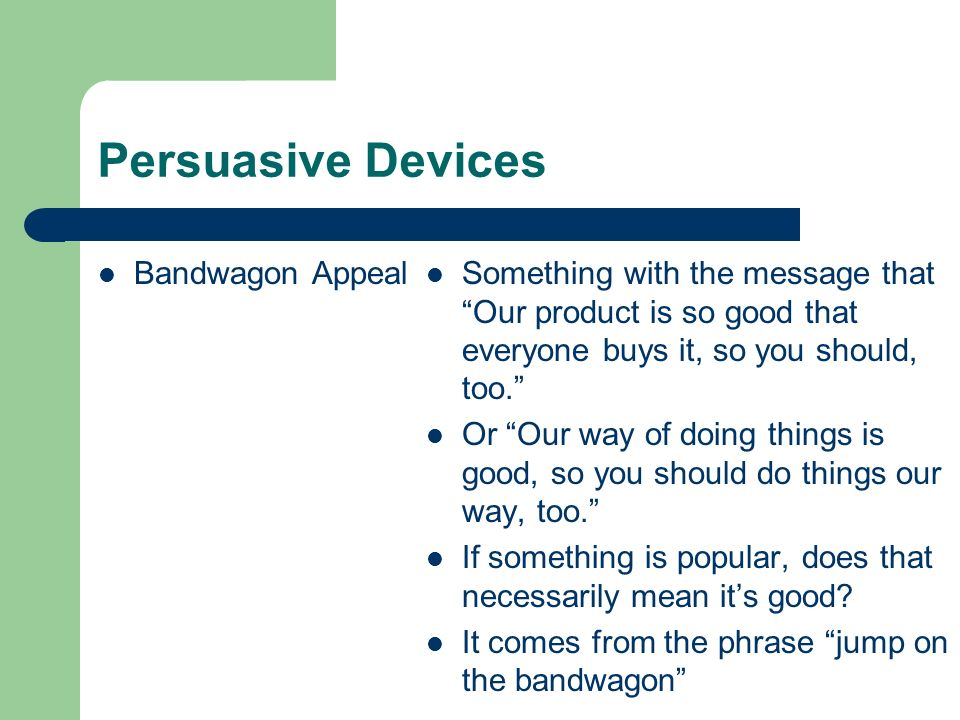 Persuasive Devices Bandwagon Appeal Something with the message that Our product is so good that everyone buys it, so you should, too. Or Our way of do