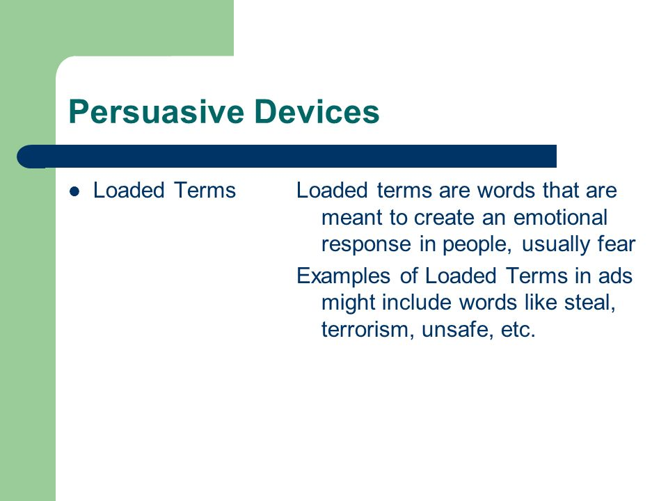 Persuasive Devices Loaded TermsLoaded terms are words that are meant to create an emotional response in people, usually fear Examples of Loaded Terms