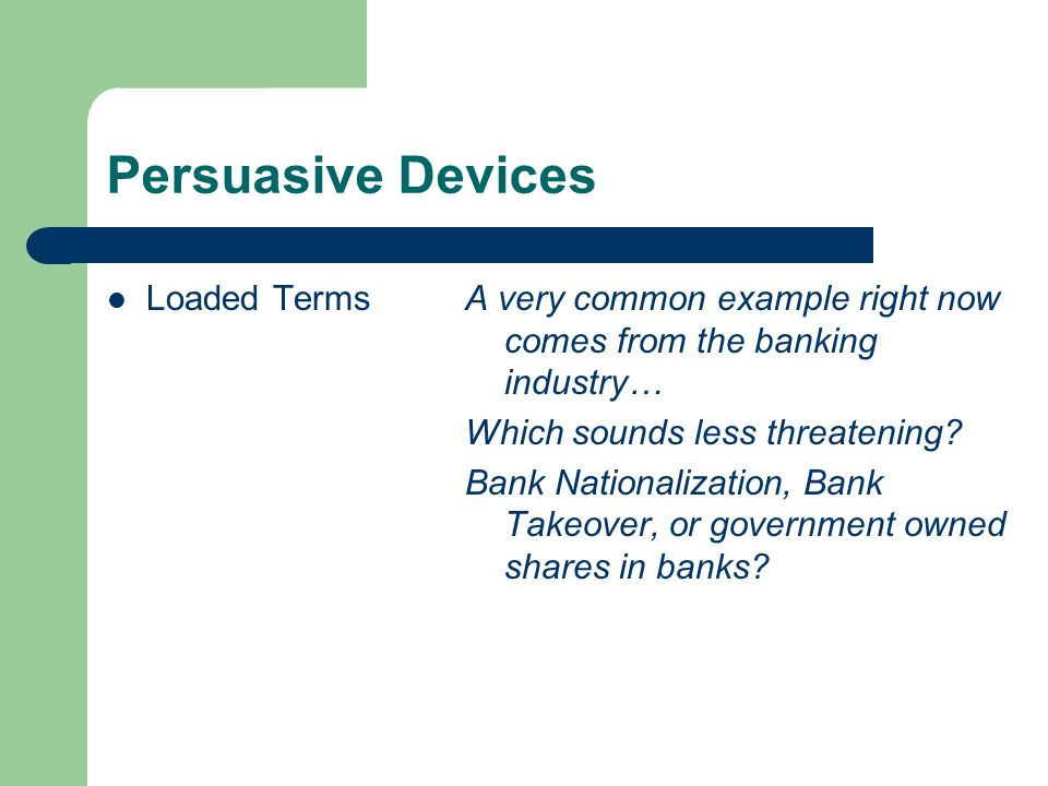 Persuasive Devices Loaded TermsA very common example right now comes from the banking industry… Which sounds less threatening? Bank Nationalization, B
