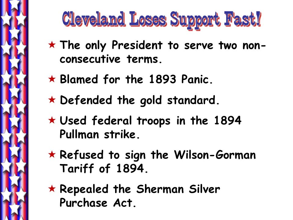 Cleveland Loses Support Fast! The only President to serve two non- consecutive terms. Blamed for the 1893 Panic. Defended the gold standard. Used fede
