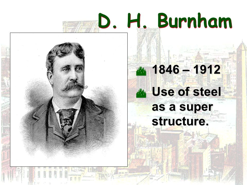D. H. Burnham 1846 – 1912 1846 – 1912 Use of steel as a super structure. Use of steel as a super structure.