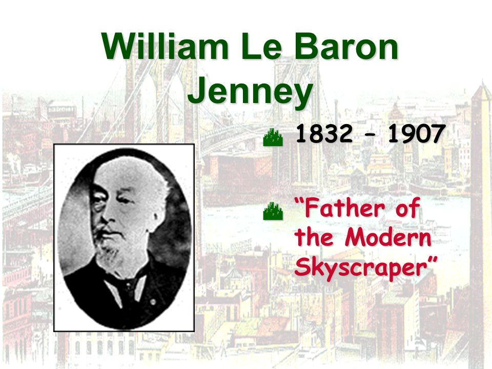 William Le Baron Jenney 1832 – 1907 1832 – 1907 Father of the Modern Skyscraper Father of the Modern Skyscraper