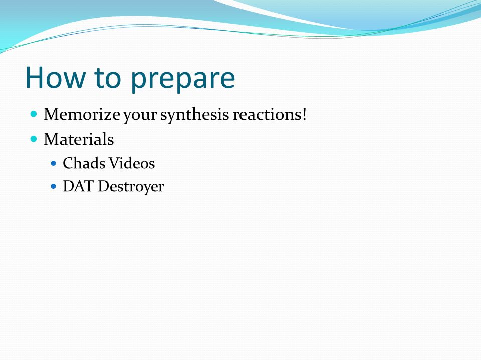 How to prepare Memorize your synthesis reactions! Materials Chads Videos DAT Destroyer