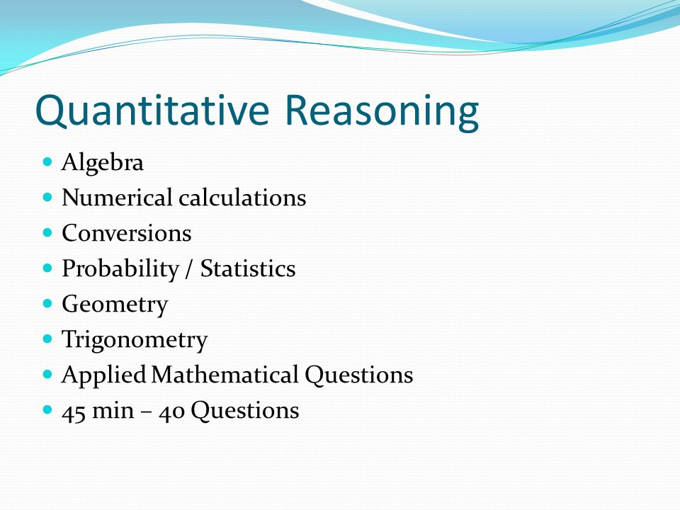 Quantitative Reasoning Algebra Numerical calculations Conversions Probability / Statistics Geometry Trigonometry Applied Mathematical Questions 45 min – 40 Questions