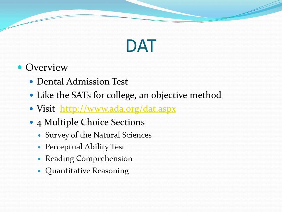DAT Overview Dental Admission Test Like the SATs for college, an objective method Visit   4 Multiple Choice Sections Survey of the Natural Sciences Perceptual Ability Test Reading Comprehension Quantitative Reasoning