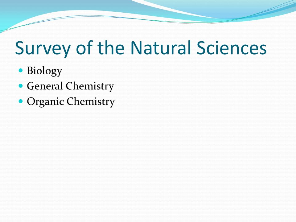 Survey of the Natural Sciences Biology General Chemistry Organic Chemistry