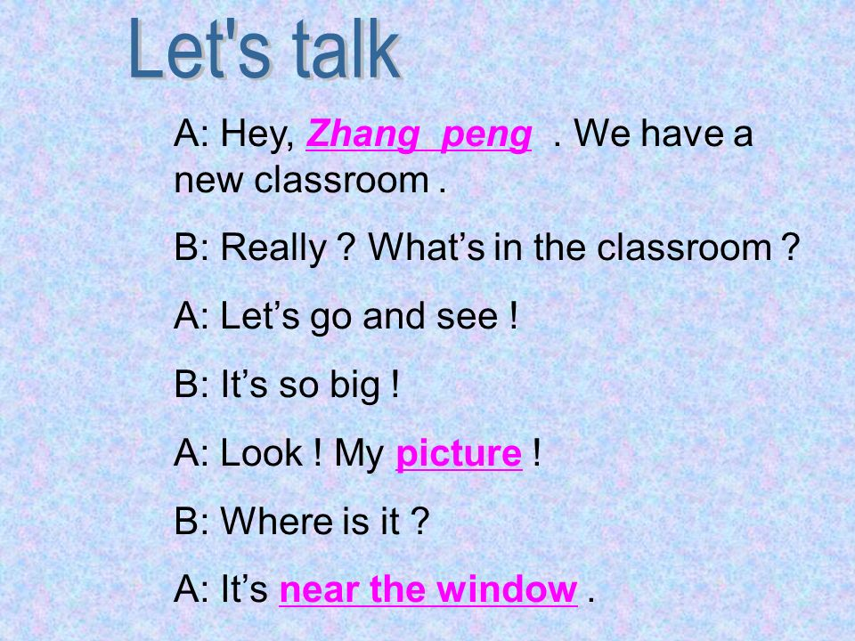 A: Hey, Zhang peng. We have a new classroom. B: Really ? Whats in the classroom ? A: Lets go and see ! B: Its so big ! A: Look ! My picture ! B: Where