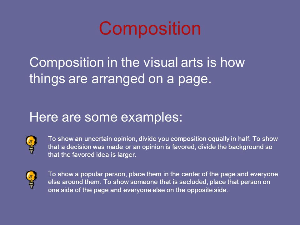 Composition Composition in the visual arts is how things are arranged on a page. Here are some examples: To show an uncertain opinion, divide you comp