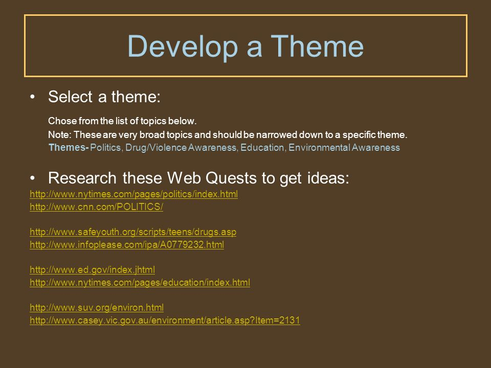 Develop a Theme Select a theme: Chose from the list of topics below. Note: These are very broad topics and should be narrowed down to a specific theme