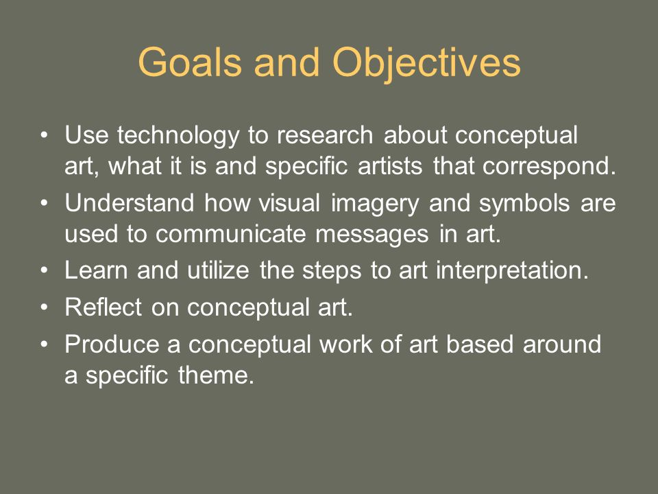 Goals and Objectives Use technology to research about conceptual art, what it is and specific artists that correspond. Understand how visual imagery a