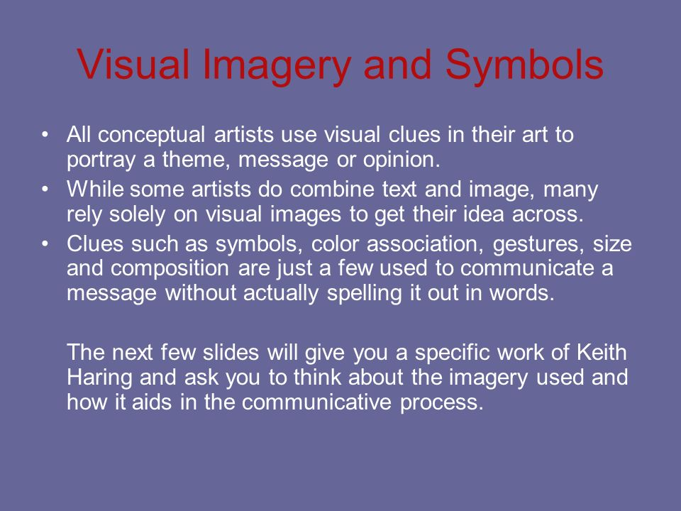 Visual Imagery and Symbols All conceptual artists use visual clues in their art to portray a theme, message or opinion. While some artists do combine