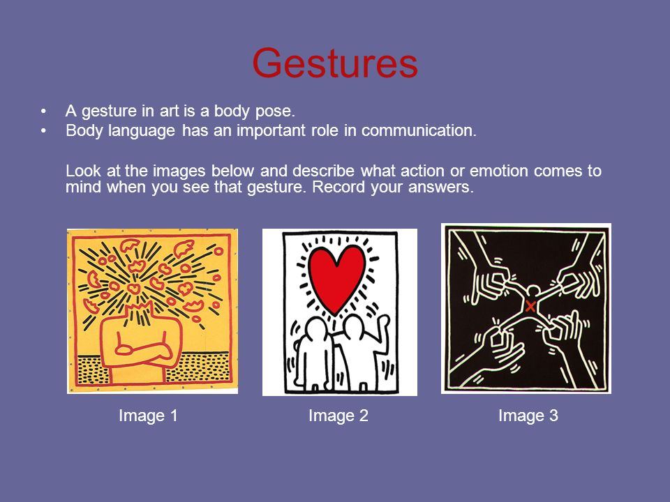 Gestures A gesture in art is a body pose. Body language has an important role in communication. Look at the images below and describe what action or e