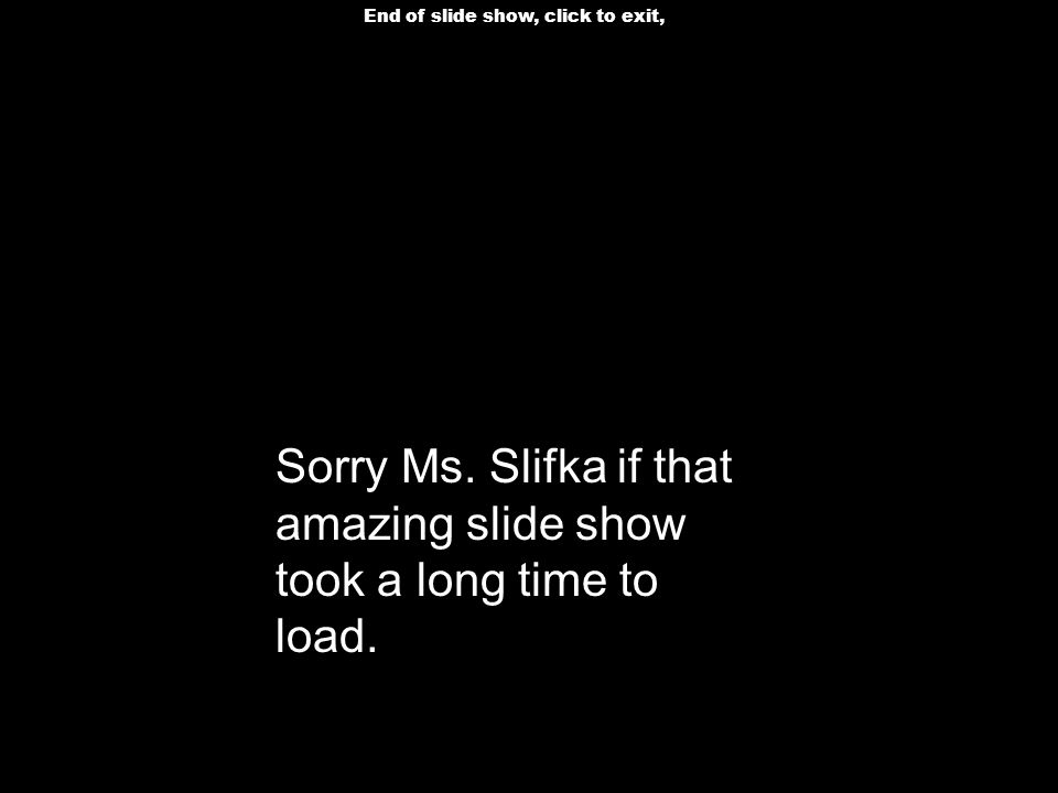 End of slide show, click to exit, Sorry Ms. Slifka if that amazing slide show took a long time to load.