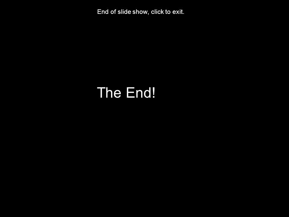 End of slide show, click to exit. The End!