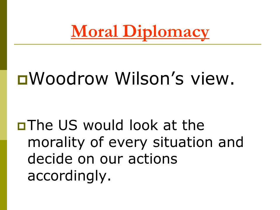 Moral Diplomacy Woodrow Wilsons view. The US would look at the morality of every situation and decide on our actions accordingly.