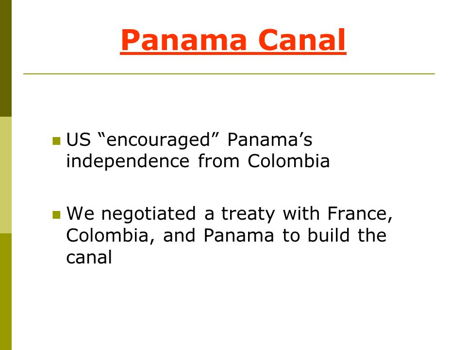 Panama Canal US encouraged Panamas independence from Colombia We negotiated a treaty with France, Colombia, and Panama to build the canal