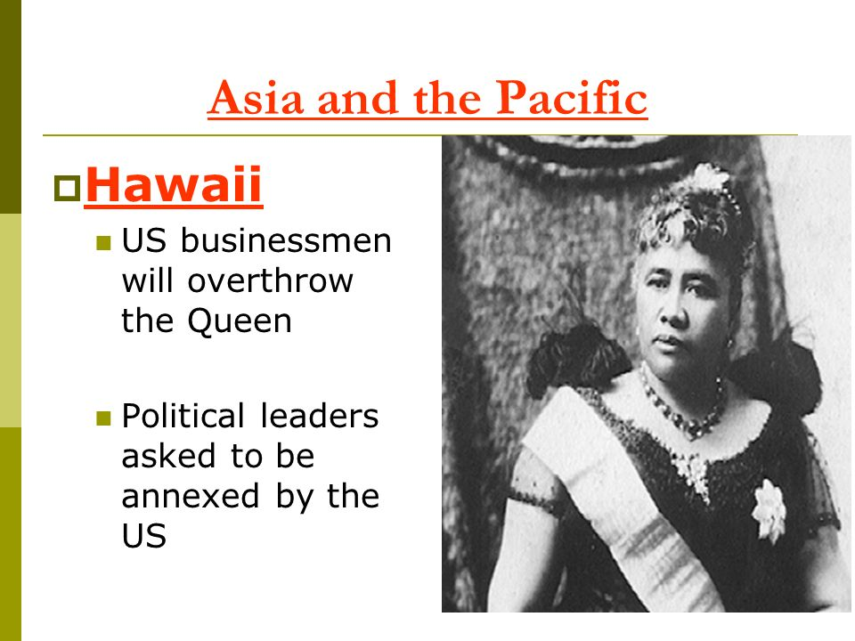 Asia and the Pacific Hawaii US businessmen will overthrow the Queen Political leaders asked to be annexed by the US