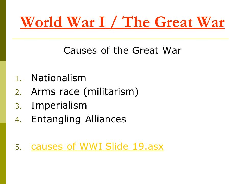 World War I / The Great War Causes of the Great War 1. Nationalism 2. Arms race (militarism) 3. Imperialism 4. Entangling Alliances 5. causes of WWI S