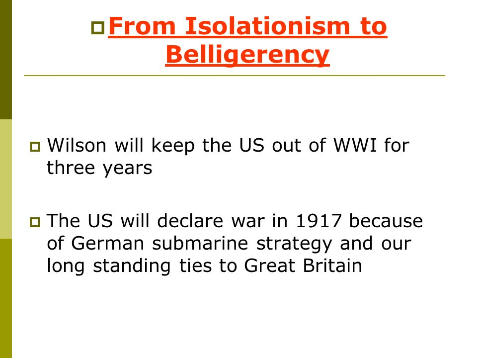 From Isolationism to Belligerency Wilson will keep the US out of WWI for three years The US will declare war in 1917 because of German submarine strat