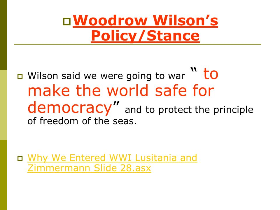 Woodrow Wilsons Policy/Stance Wilson said we were going to war to make the world safe for democracy and to protect the principle of freedom of the sea