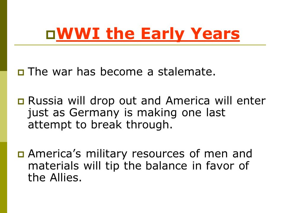 WWI the Early Years The war has become a stalemate. Russia will drop out and America will enter just as Germany is making one last attempt to break th
