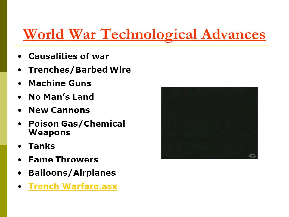 World War Technological Advances Causalities of war Trenches/Barbed Wire Machine Guns No Mans Land New Cannons Poison Gas/Chemical Weapons Tanks Fame