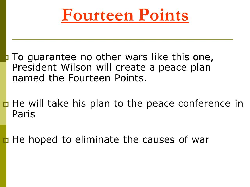 Fourteen Points To guarantee no other wars like this one, President Wilson will create a peace plan named the Fourteen Points. He will take his plan t