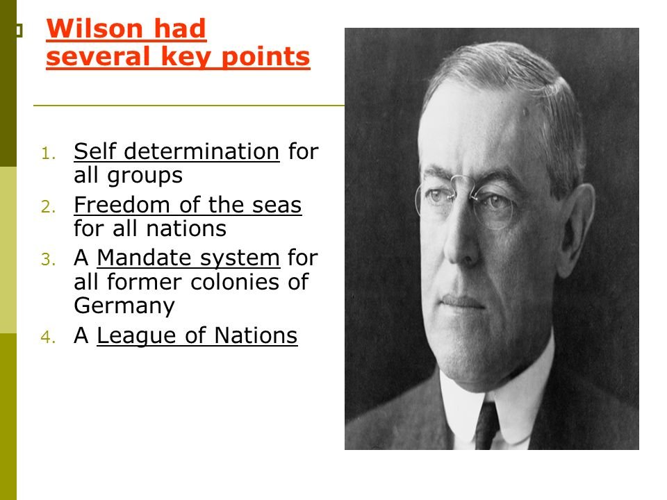 Wilson had several key points 1. Self determination for all groups 2. Freedom of the seas for all nations 3. A Mandate system for all former colonies