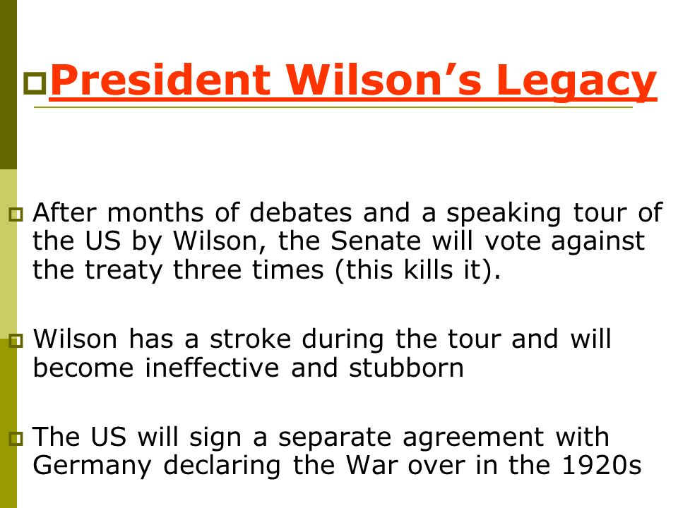 President Wilsons Legacy After months of debates and a speaking tour of the US by Wilson, the Senate will vote against the treaty three times (this ki