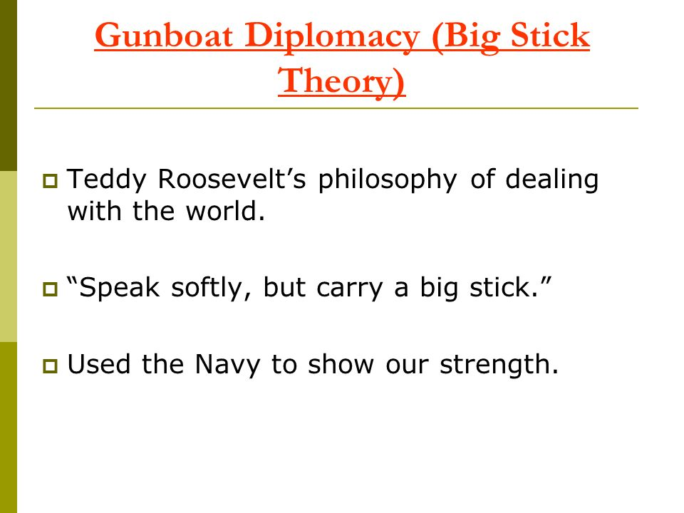 Gunboat Diplomacy (Big Stick Theory) Teddy Roosevelts philosophy of dealing with the world. Speak softly, but carry a big stick. Used the Navy to show