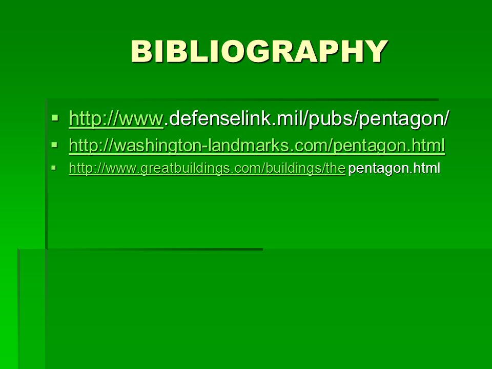 BIBLIOGRAPHY BIBLIOGRAPHY http://www.defenselink.mil/pubs/pentagon/ http://www.defenselink.mil/pubs/pentagon/ http://www http://washington-landmarks.com/pentagon.html http://washington-landmarks.com/pentagon.html http://washington-landmarks.com/pentagon.html http://www.greatbuildings.com/buildings/the pentagon.html http://www.greatbuildings.com/buildings/the pentagon.html http://www.greatbuildings.com/buildings/the