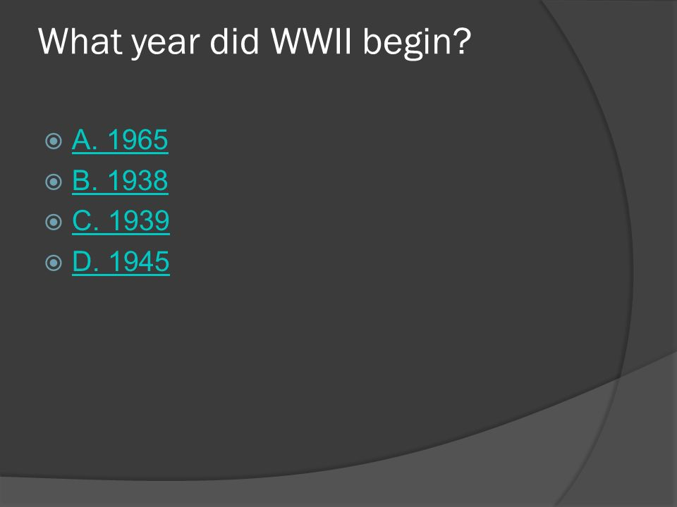 What year did WWII begin? A. 1965 B. 1938 C. 1939 D. 1945