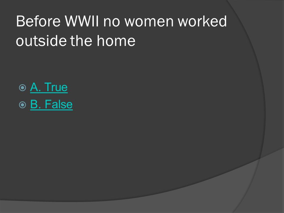 Before WWII no women worked outside the home A. True B. False