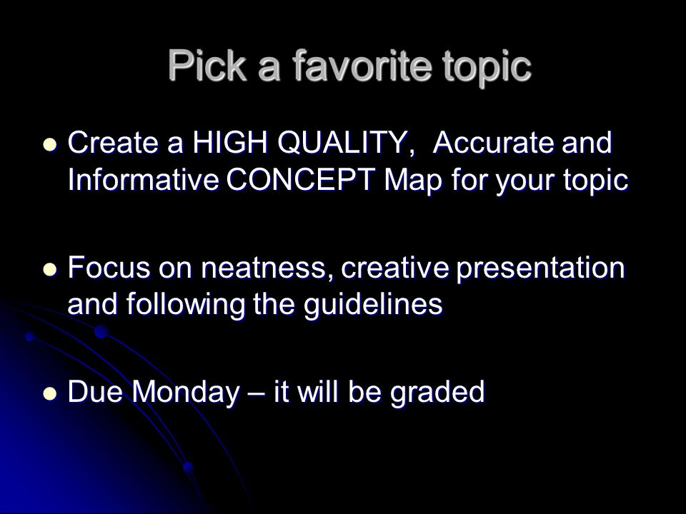 Pick a favorite topic Pick a favorite topic Create a HIGH QUALITY, Accurate and Informative CONCEPT Map for your topic Create a HIGH QUALITY, Accurate and Informative CONCEPT Map for your topic Focus on neatness, creative presentation and following the guidelines Focus on neatness, creative presentation and following the guidelines Due Monday – it will be graded Due Monday – it will be graded