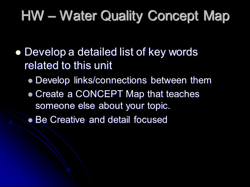 HW – Water Quality Concept Map Develop a detailed list of key words related to this unit Develop a detailed list of key words related to this unit Develop links/connections between them Develop links/connections between them Create a CONCEPT Map that teaches someone else about your topic.