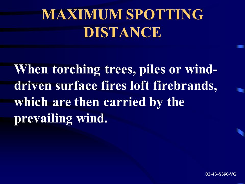 MAXIMUM SPOTTING DISTANCE 02-43-S390-VG When torching trees, piles or wind- driven surface fires loft firebrands, which are then carried by the prevai