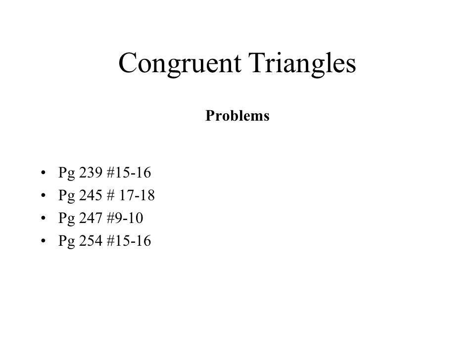 Congruent Triangles Problems Pg 239 #15-16 Pg 245 # 17-18 Pg 247 #9-10 Pg 254 #15-16