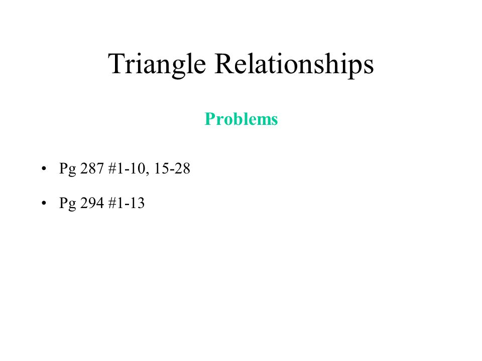 Triangle Relationships Problems Pg 287 #1-10, 15-28 Pg 294 #1-13
